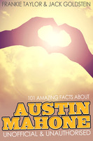 101 Amazing Facts about Austin Mahone - Jack Goldstein,Frankie Taylor