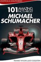 101 Amazing Facts about Michael Schumacher - Jack Goldstein, Frankie Taylor
