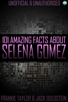 101 Amazing Facts About Selena Gomez - Jack Goldstein,Frankie Taylor