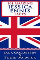 101 Amazing Jessica Ennis Facts - Jack Goldstein,Eddie Warwick