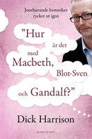 Hur är det med MacBeth, Blot-Sven och Gandalf? - Jourhavande historiker rycker ut igen - Dick Harrison