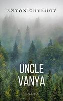 Uncle Vanya: Scenes from country life - Anton Chekhov