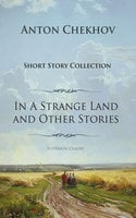 Anton Chekhov Short Story Collection Vol.1: In A Strange Land and Other Stories - Anton Chekhov