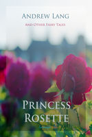 Princess Rosette and Other Fairy Tales - Andrew Lang