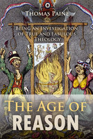The Age of Reason: Being an Investigation of True and Fabulous Theology - Thomas Paine