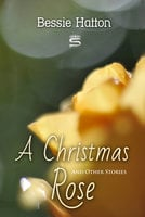 A Christmas Rose and Other Stories - Bessie Hatton