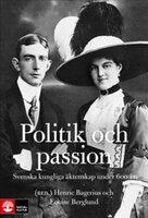 Politik och passion - Svenska kungliga äktenskap under 600 år - Henric Bagerius,Louise Berglund