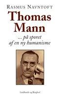 Thomas Mann: På sporet af en ny humanisme - Rasmus Navntoft