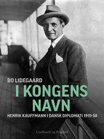 I Kongens Navn - Henrik Kauffmann i dansk diplomati 1919-58 - Bo Lidegaard