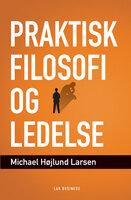 Praktisk filosofi og ledelse - Michael Højlund Larsen