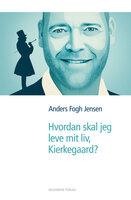 Hvordan skal jeg leve mit liv, Kierkegaard? - Anders Fogh Jensen