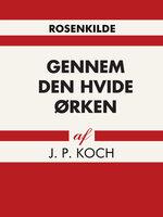 Gennem den hvide ørken - J.P. Koch