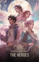 The Heroes: Greek Fairy Tales for My Children - Charles Kingsley