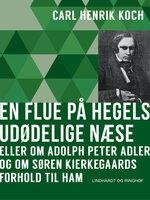 En flue på Hegels udødelige næse eller Om Adolph Peter Adler og om Søren Kierkegaards forhold til ham - Carl Henrik Koch