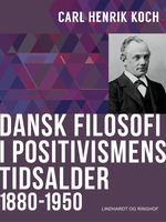 Dansk filosofi i positivismens tidsalder: 1880-1950 - Carl Henrik Koch