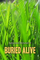 Buried Alive: A Tale of These Days - Arnold Bennett