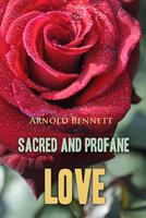 Sacred and Profane Love: A Novel in Three Episodes - Arnold Bennett