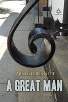 A Great Man: A Frolic - Arnold Bennett