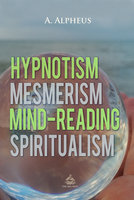 Hypnotism, Mesmerism, Mind-Reading and Spiritualism - A. Alpheus