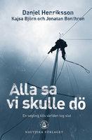 Alla sa vi skulle dö - En segling tills världen tog slut - Jonatan Bonthron,Danjel Henriksson,Kajsa Björn