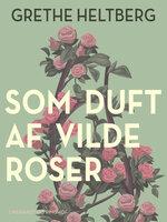 Som duft af vilde roser - Grethe Heltberg