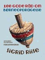 100 gode råd om børneopdragelse - Sigrid Riise