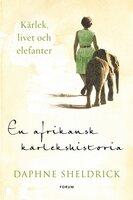 En afrikansk kärlekshistoria : Kärlek, livet och elefanter - Daphne Sheldrick