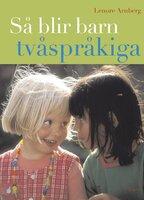 Så blir barn tvåspråkiga (reviderad utgåva) : Vägledning och råd under förskoleåldern - Lenore Arnberg