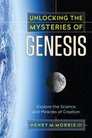 Unlocking the Mysteries of Genesis - Henry M. Morris