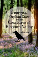 George the Orphan Crow and the Creatures of Blossom Valley - Helen Fox