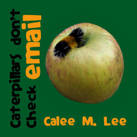 Caterpillars Don't Check Email - Calee M. Lee