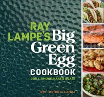 Ray Lampe's Big Green Egg Cookbook - Ray Lampe