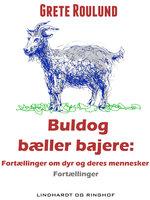 Buldog bæller bajere: Fortællinger om dyr og deres mennesker - Grete Roulund