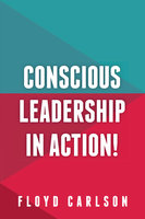 Conscious Leadership in Action! - Floyd Carlson