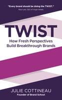 TWIST: How Fresh Perspectives Build Breakthrough Brands - Julie Cottineau