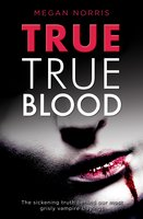 True True Blood - The Sickening Truth Behind Our Most Grisly Vampire Slayings - Megan Norris