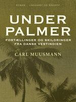 Under palmer: Fortællinger og skildringer fra dansk Vestindien - Carl Muusmann