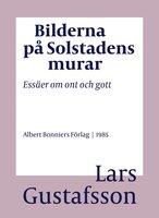 Bilderna på Solstadens murar : Essäer om ont och gott - Lars Gustafsson