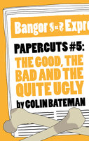 Papercuts 5: The Good, The Bad and the Quite Ugly - Colin Bateman