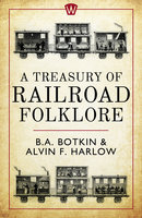 A Treasury of Railroad Folklore - Alvin F. Harlow, B.A. Botkin