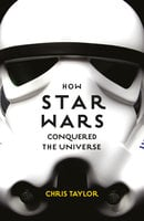 How Star Wars Conquered the Universe - Chris Taylor