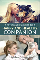 A Pet Owner's Guide to a Happy and Healthy Companion - Kimberly Sarmiento