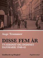 Disse fem år. Tværsnit og indsnit: Danmark 1940-45 - Aage Trommer