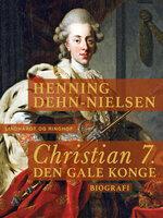 Christian 7. Den gale konge - Henning Dehn-Nielsen