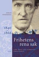 Frihetens rena sak : Carl Jonas Love Almqvists författarliv 1840-1866 - Johan Svedjedal