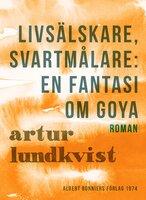 Livsälskare, svartmålare: en fantasi om Goya - Artur Lundkvist