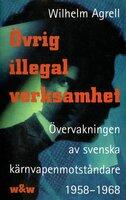 Övrig illegal verksamhet : Övervakningen av de svenska kärnvapenmotståndare 1958-1968 - Wilhelm Agrell