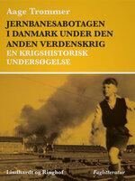 Jernbanesabotagen i Danmark under den anden verdenskrig. En krigshistorisk undersøgelse - Aage Trommer