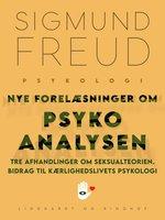 Nye forelæsninger om psykoanalysen. Tre afhandlinger om seksualteorien. Bidrag til kærlighedslivets psykologi - Sigmund Freud
