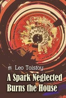 A Spark Neglected Burns the House - Leo Tolstoy